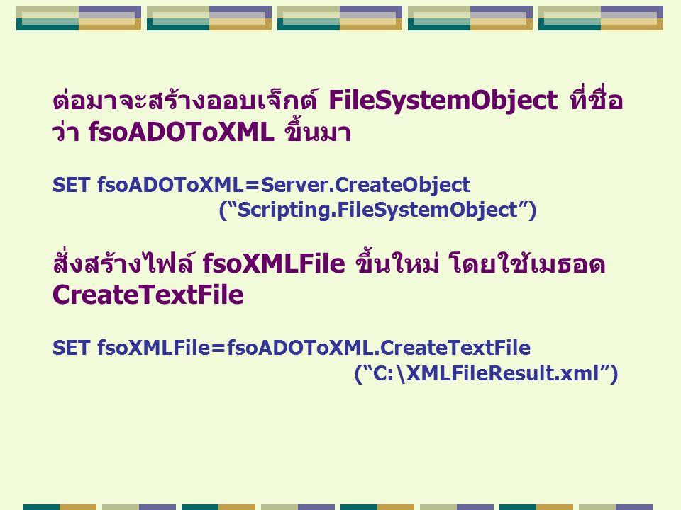 """ต่อมาจะสร้างออบเจ็กต์ FileSystemObject ที่ชื่อ ว่า fsoADOToXML ขึ้นมา SET fsoADOToXML=Server.CreateObject (""""Scripting.FileSystemObject"""") สั่งสร้างไฟล์"""