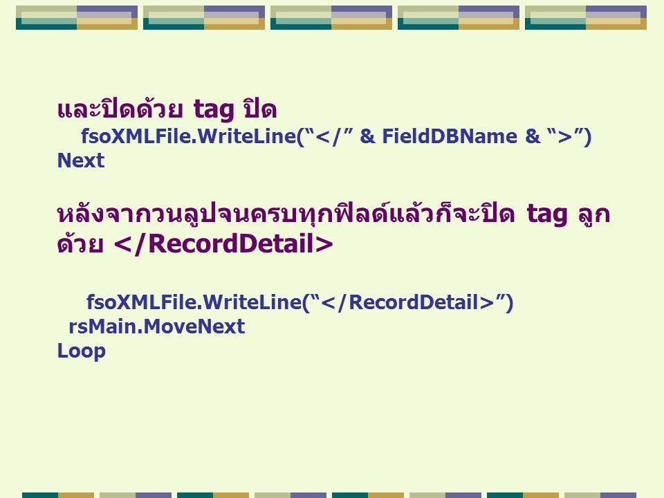 """และปิดด้วย tag ปิด fsoXMLFile.WriteLine("""" """") Next หลังจากวนลูปจนครบทุกฟิลด์แล้วก็จะปิด tag ลูก ด้วย fsoXMLFile.WriteLine("""" """") rsMain.MoveNext Loop"""