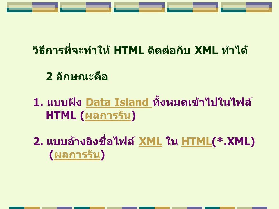 วิธีการที่จะทำให้ HTML ติดต่อกับ XML ทำได้ 2 ลักษณะคือ 1.แบบฝัง Data Island ทั้งหมดเข้าไปในไฟล์Data Island HTML (ผลการรัน)ผลการรัน 2. แบบอ้างอิงชื่อไฟ