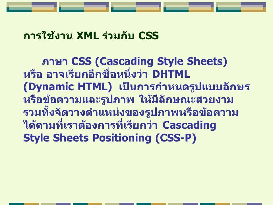 การใช้งาน XML ร่วมกับ CSS ภาษา CSS (Cascading Style Sheets) หรือ อาจเรียกอีกชื่อหนึ่งว่า DHTML (Dynamic HTML) เป็นการกำหนดรูปแบบอักษร หรือข้อความและรู