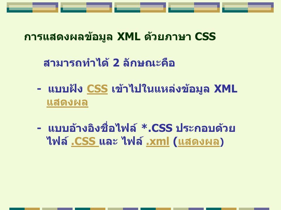 การแสดงผลข้อมูล XML ด้วยภาษา CSS สามารถทำได้ 2 ลักษณะคือ - แบบฝัง CSS เข้าไปในแหล่งข้อมูล XMLCSS แสดงผล - แบบอ้างอิงชื่อไฟล์ *.CSS ประกอบด้วย ไฟล์.CSS