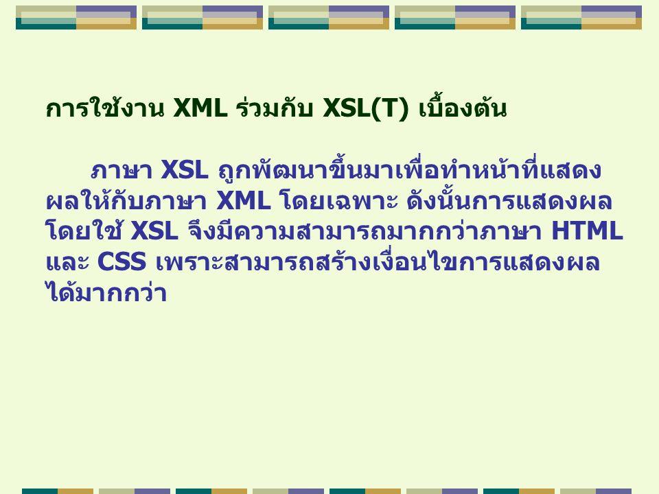 การใช้งาน XML ร่วมกับ XSL(T) เบื้องต้น ภาษา XSL ถูกพัฒนาขึ้นมาเพื่อทำหน้าที่แสดง ผลให้กับภาษา XML โดยเฉพาะ ดังนั้นการแสดงผล โดยใช้ XSL จึงมีความสามารถ