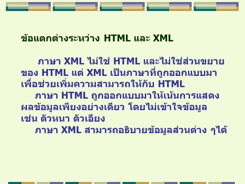 ข้อแตกต่างระหว่าง HTML และ XML ภาษา XML ไม่ใช่ HTML และไม่ใช่ส่วนขยาย ของ HTML แต่ XML เป็นภาษาที่ถูกออกแบบมา เพื่อช่วยเพิ่มความสามารถให้กับ HTML ภาษา