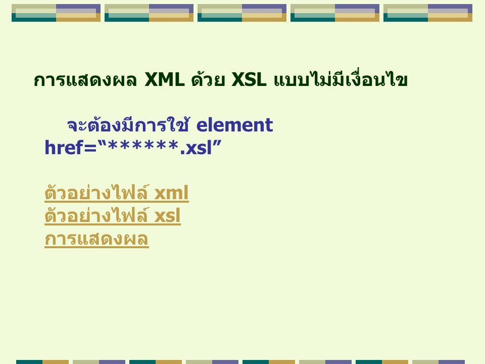 """การแสดงผล XML ด้วย XSL แบบไม่มีเงื่อนไข จะต้องมีการใช้ element href=""""******.xsl"""" ตัวอย่างไฟล์ xmlตัวอย่างไฟล์ xml ตัวอย่างไฟล์ xslตัวอย่างไฟล์ xsl การ"""