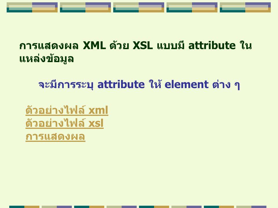 การแสดงผล XML ด้วย XSL แบบมี attribute ใน แหล่งข้อมูล จะมีการระบุ attribute ให้ element ต่าง ๆ ตัวอย่างไฟล์ xmlตัวอย่างไฟล์ xml ตัวอย่างไฟล์ xslตัวอย่