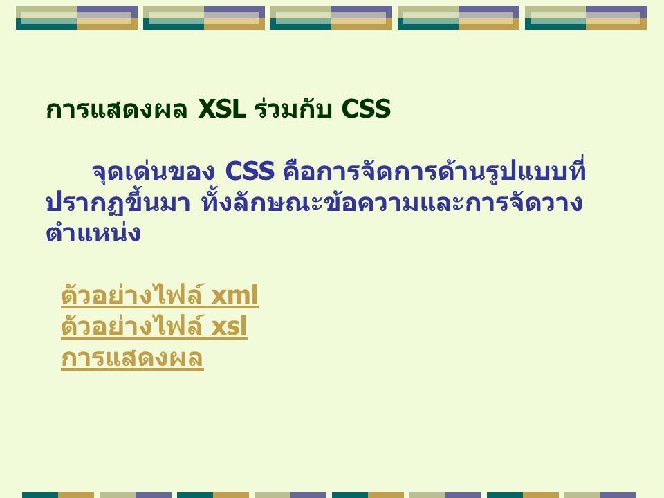 การแสดงผล XSL ร่วมกับ CSS จุดเด่นของ CSS คือการจัดการด้านรูปแบบที่ ปรากฏขึ้นมา ทั้งลักษณะข้อความและการจัดวาง ตำแหน่ง ตัวอย่างไฟล์ xmlตัวอย่างไฟล์ xml