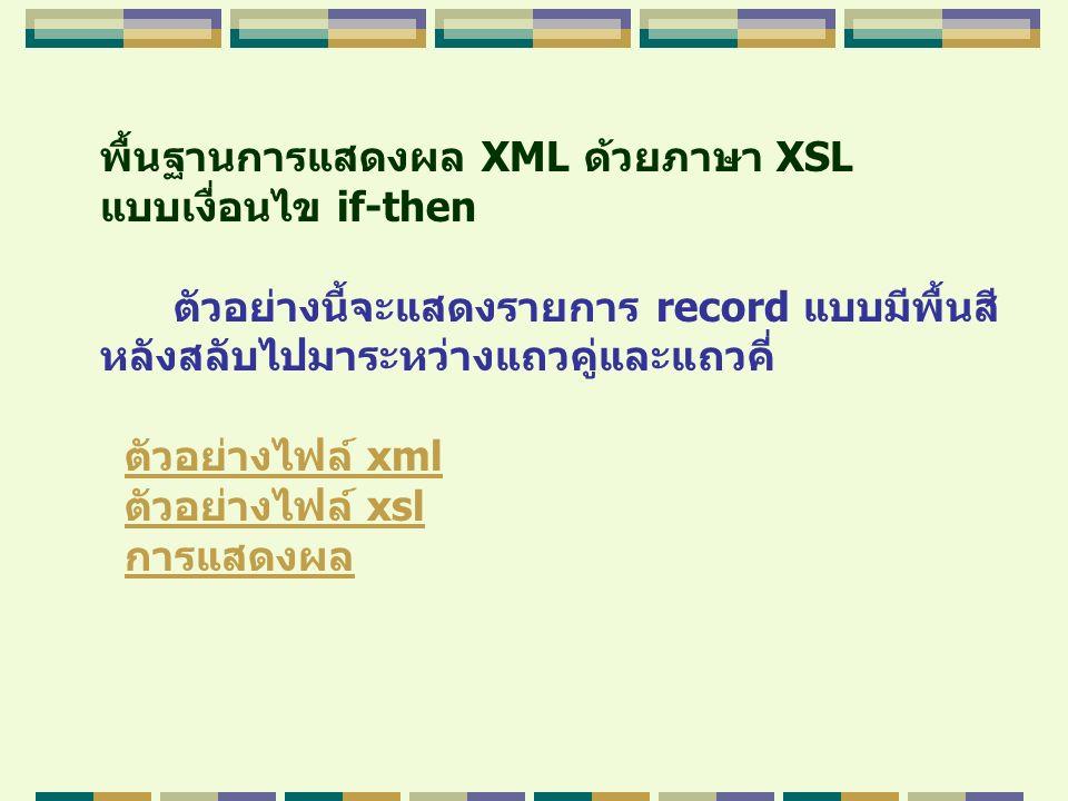 พื้นฐานการแสดงผล XML ด้วยภาษา XSL แบบเงื่อนไข if-then ตัวอย่างนี้จะแสดงรายการ record แบบมีพื้นสี หลังสลับไปมาระหว่างแถวคู่และแถวคี่ ตัวอย่างไฟล์ xmlตั