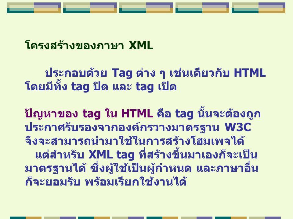 โครงสร้างของภาษา XML ประกอบด้วย Tag ต่าง ๆ เช่นเดียวกับ HTML โดยมีทั้ง tag ปิด และ tag เปิด ปัญหาของ tag ใน HTML คือ tag นั้นจะต้องถูก ประกาศรับรองจาก