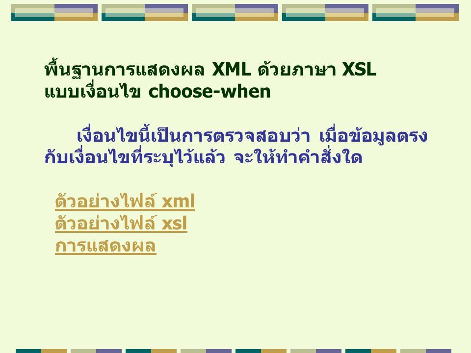 พื้นฐานการแสดงผล XML ด้วยภาษา XSL แบบเงื่อนไข choose-when เงื่อนไขนี้เป็นการตรวจสอบว่า เมื่อข้อมูลตรง กับเงื่อนไขที่ระบุไว้แล้ว จะให้ทำคำสั่งใด ตัวอย่