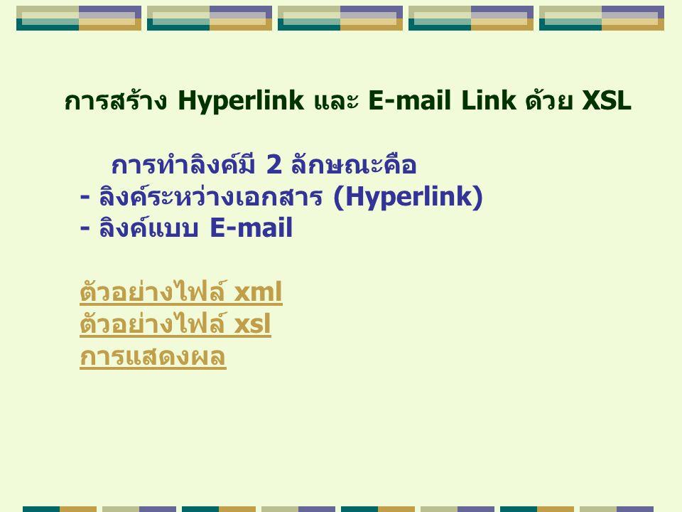 การสร้าง Hyperlink และ E-mail Link ด้วย XSL การทำลิงค์มี 2 ลักษณะคือ - ลิงค์ระหว่างเอกสาร (Hyperlink) - ลิงค์แบบ E-mail ตัวอย่างไฟล์ xmlตัวอย่างไฟล์ x