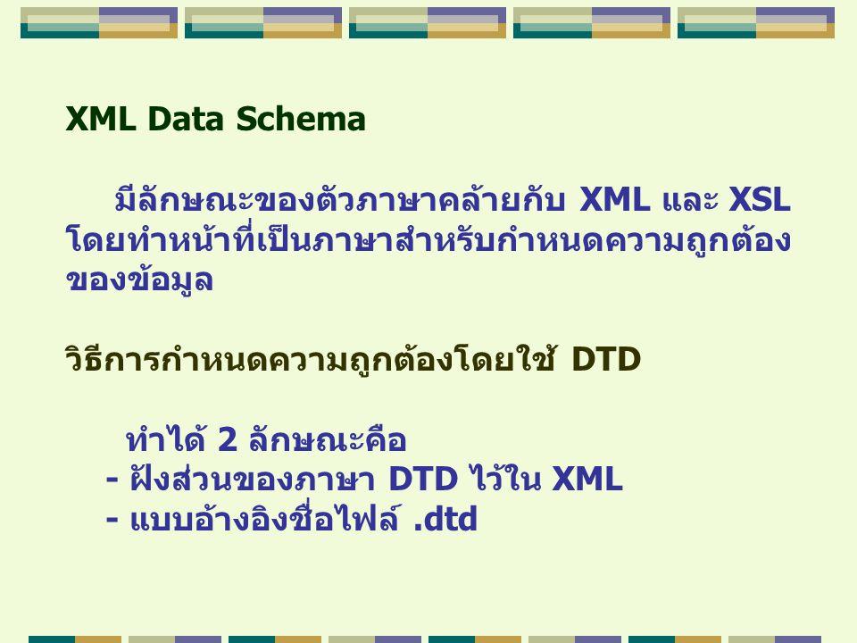 XML Data Schema มีลักษณะของตัวภาษาคล้ายกับ XML และ XSL โดยทำหน้าที่เป็นภาษาสำหรับกำหนดความถูกต้อง ของข้อมูล วิธีการกำหนดความถูกต้องโดยใช้ DTD ทำได้ 2