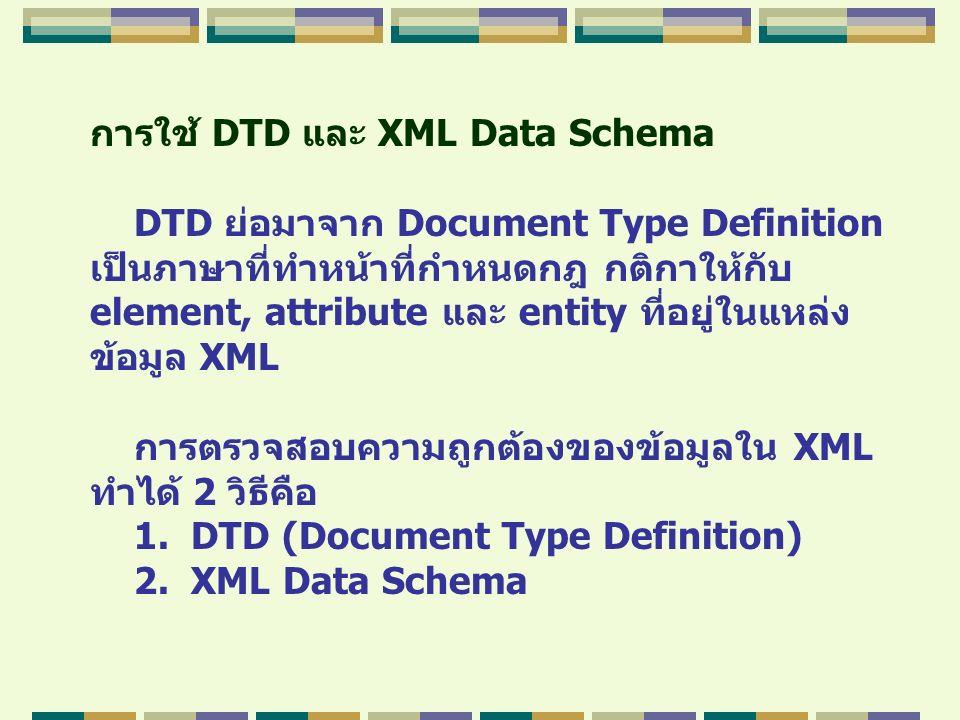 การใช้ DTD และ XML Data Schema DTD ย่อมาจาก Document Type Definition เป็นภาษาที่ทำหน้าที่กำหนดกฎ กติกาให้กับ element, attribute และ entity ที่อยู่ในแห