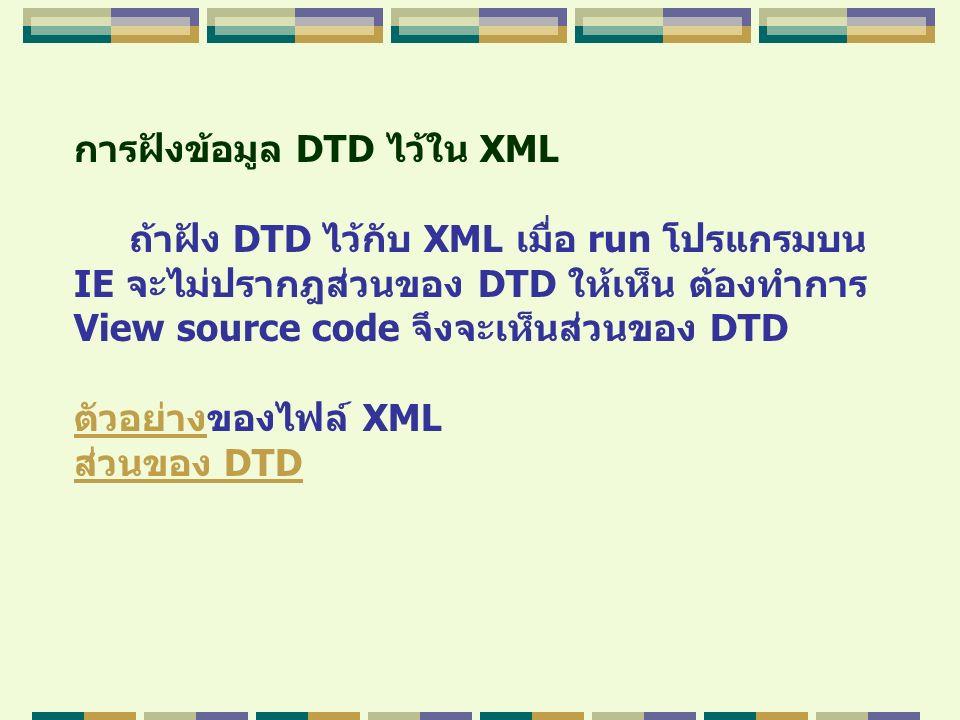 การฝังข้อมูล DTD ไว้ใน XML ถ้าฝัง DTD ไว้กับ XML เมื่อ run โปรแกรมบน IE จะไม่ปรากฎส่วนของ DTD ให้เห็น ต้องทำการ View source code จึงจะเห็นส่วนของ DTD
