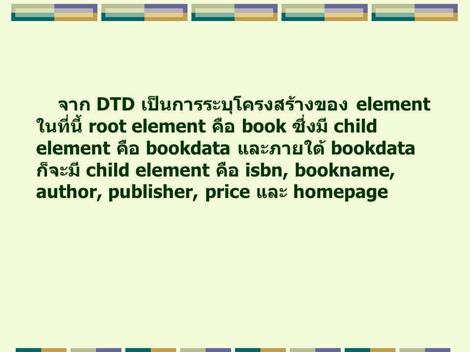 จาก DTD เป็นการระบุโครงสร้างของ element ในที่นี้ root element คือ book ซึ่งมี child element คือ bookdata และภายใต้ bookdata ก็จะมี child element คือ i