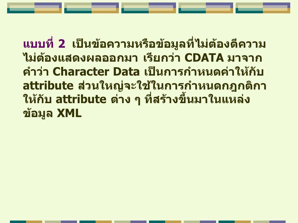 แบบที่ 2 เป็นข้อความหรือข้อมูลที่ไม่ต้องตีความ ไม่ต้องแสดงผลออกมา เรียกว่า CDATA มาจาก คำว่า Character Data เป็นการกำหนดค่าให้กับ attribute ส่วนใหญ่จะ
