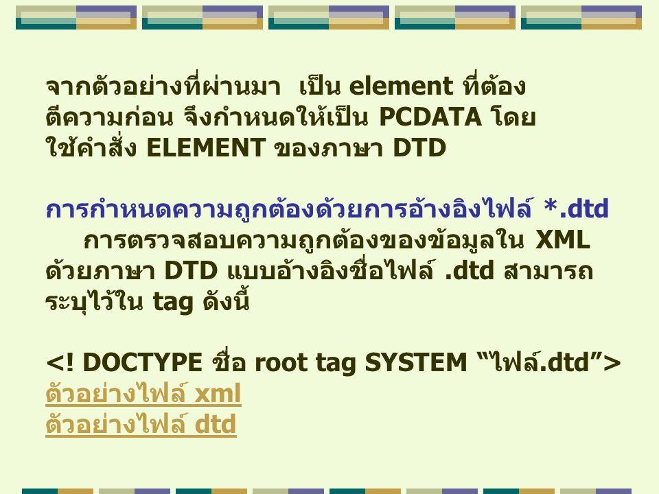 จากตัวอย่างที่ผ่านมา เป็น element ที่ต้อง ตีความก่อน จึงกำหนดให้เป็น PCDATA โดย ใช้คำสั่ง ELEMENT ของภาษา DTD การกำหนดความถูกต้องด้วยการอ้างอิงไฟล์ *.