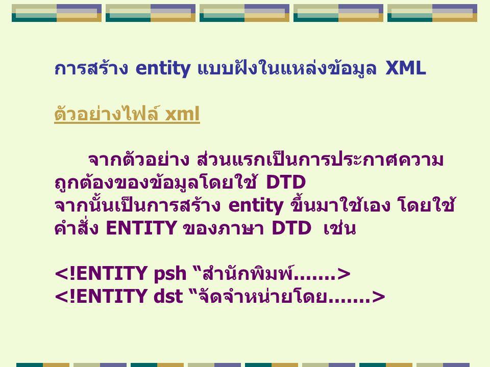 การสร้าง entity แบบฝังในแหล่งข้อมูล XML ตัวอย่างไฟล์ xml จากตัวอย่าง ส่วนแรกเป็นการประกาศความ ถูกต้องของข้อมูลโดยใช้ DTD จากนั้นเป็นการสร้าง entity ขึ