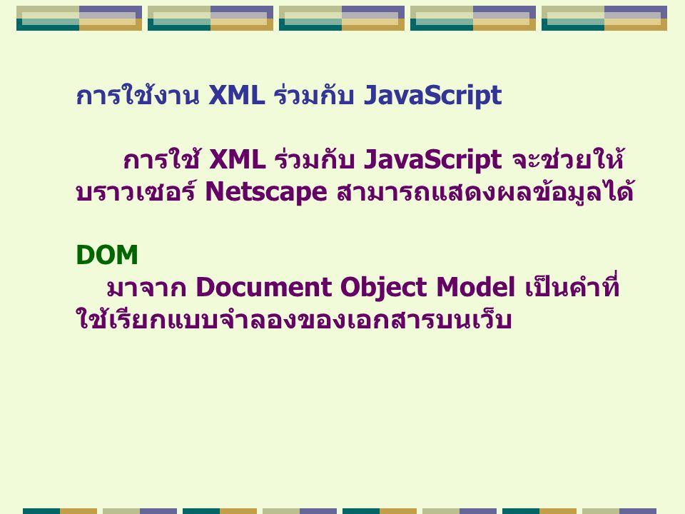 การใช้งาน XML ร่วมกับ JavaScript การใช้ XML ร่วมกับ JavaScript จะช่วยให้ บราวเซอร์ Netscape สามารถแสดงผลข้อมูลได้ DOM มาจาก Document Object Model เป็น