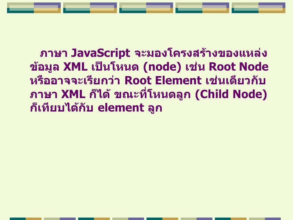 ภาษา JavaScript จะมองโครงสร้างของแหล่ง ข้อมูล XML เป็นโหนด (node) เช่น Root Node หรืออาจจะเรียกว่า Root Element เช่นเดียวกับ ภาษา XML ก็ได้ ขณะที่โหนด