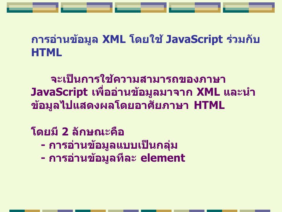 การอ่านข้อมูล XML โดยใช้ JavaScript ร่วมกับ HTML จะเป็นการใช้ความสามารถของภาษา JavaScript เพื่ออ่านข้อมูลมาจาก XML และนำ ข้อมูลไปแสดงผลโดยอาศัยภาษา HT
