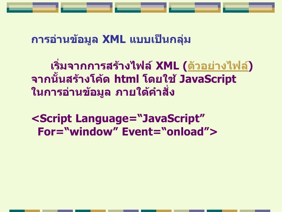 การอ่านข้อมูล XML แบบเป็นกลุ่ม เริ่มจากการสร้างไฟล์ XML (ตัวอย่างไฟล์)ตัวอย่างไฟล์ จากนั้นสร้างโค้ด html โดยใช้ JavaScript ในการอ่านข้อมูล ภายใต้คำสั่ง <Script Language= JavaScript For= window Event= onload >