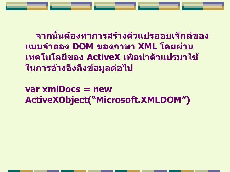 จากนั้นต้องทำการสร้างตัวแปรออบเจ็กต์ของ แบบจำลอง DOM ของภาษา XML โดยผ่าน เทคโนโลยีของ ActiveX เพื่อนำตัวแปรมาใช้ ในการอ้างอิงถึงข้อมูลต่อไป var xmlDoc