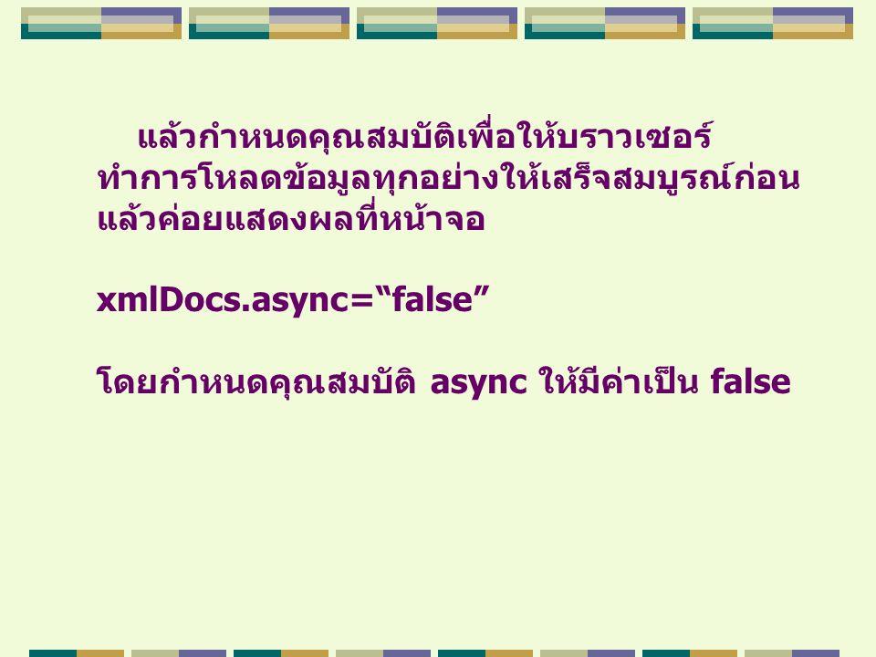 """แล้วกำหนดคุณสมบัติเพื่อให้บราวเซอร์ ทำการโหลดข้อมูลทุกอย่างให้เสร็จสมบูรณ์ก่อน แล้วค่อยแสดงผลที่หน้าจอ xmlDocs.async=""""false"""" โดยกำหนดคุณสมบัติ async ใ"""