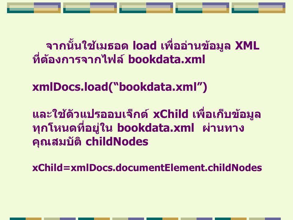 """จากนั้นใช้เมธอด load เพื่ออ่านข้อมูล XML ที่ต้องการจากไฟล์ bookdata.xml xmlDocs.load(""""bookdata.xml"""") และใช้ตัวแปรออบเจ็กต์ xChild เพื่อเก็บข้อมูล ทุกโ"""