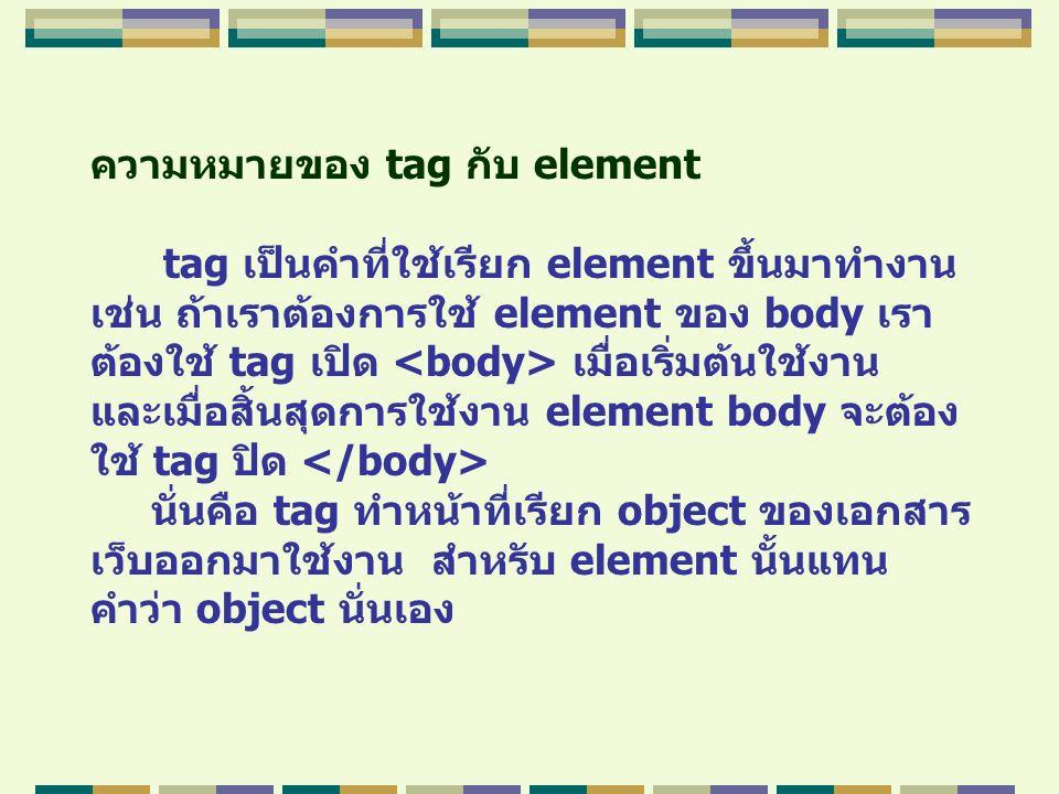 ความหมายของ tag กับ element tag เป็นคำที่ใช้เรียก element ขึ้นมาทำงาน เช่น ถ้าเราต้องการใช้ element ของ body เรา ต้องใช้ tag เปิด เมื่อเริ่มต้นใช้งาน