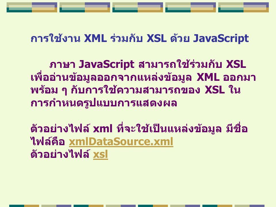 การใช้งาน XML ร่วมกับ XSL ด้วย JavaScript ภาษา JavaScript สามารถใช้ร่วมกับ XSL เพื่ออ่านข้อมูลออกจากแหล่งข้อมูล XML ออกมา พร้อม ๆ กับการใช้ความสามารถข