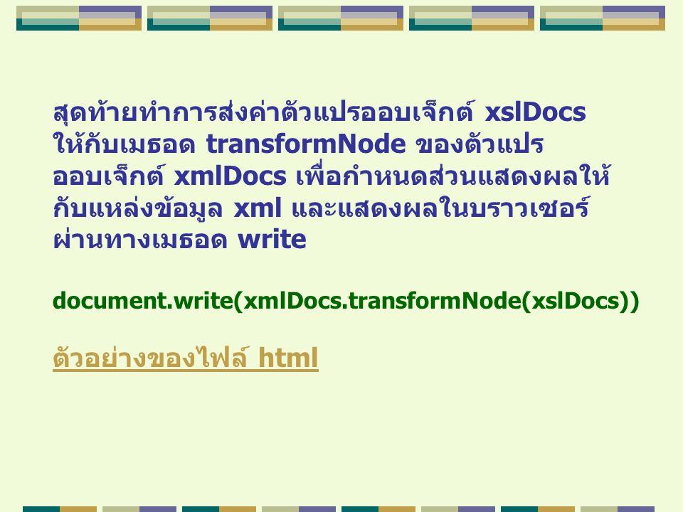 สุดท้ายทำการส่งค่าตัวแปรออบเจ็กต์ xslDocs ให้กับเมธอด transformNode ของตัวแปร ออบเจ็กต์ xmlDocs เพื่อกำหนดส่วนแสดงผลให้ กับแหล่งข้อมูล xml และแสดงผลใน