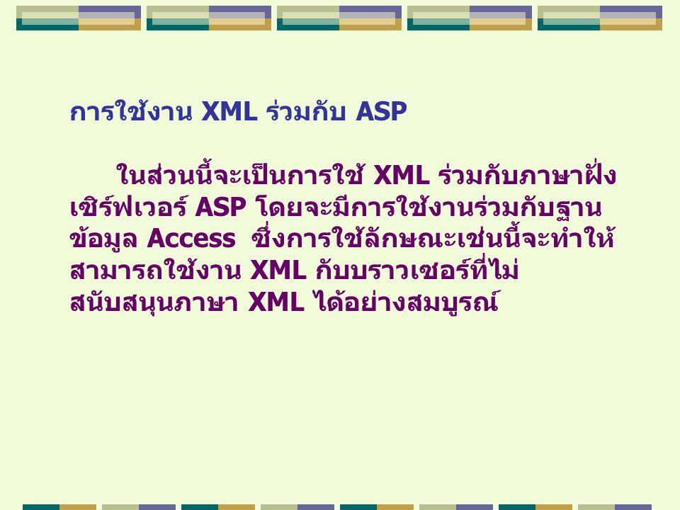 การใช้งาน XML ร่วมกับ ASP ในส่วนนี้จะเป็นการใช้ XML ร่วมกับภาษาฝั่ง เซิร์ฟเวอร์ ASP โดยจะมีการใช้งานร่วมกับฐาน ข้อมูล Access ซึ่งการใช้ลักษณะเช่นนี้จะ