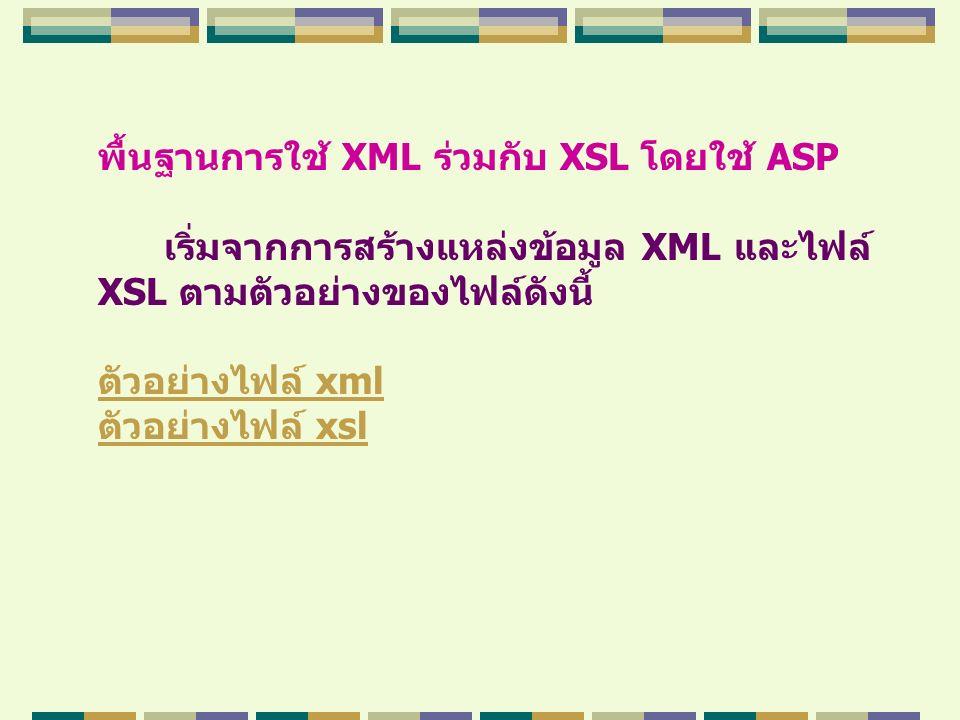 พื้นฐานการใช้ XML ร่วมกับ XSL โดยใช้ ASP เริ่มจากการสร้างแหล่งข้อมูล XML และไฟล์ XSL ตามตัวอย่างของไฟล์ดังนี้ ตัวอย่างไฟล์ xml ตัวอย่างไฟล์ xsl