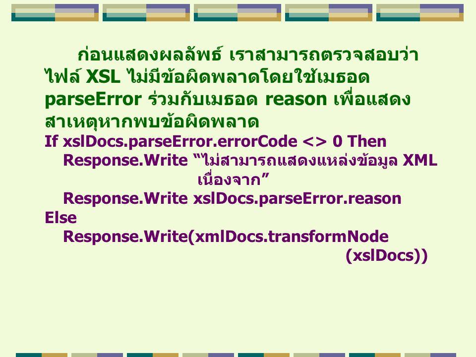 ก่อนแสดงผลลัพธ์ เราสามารถตรวจสอบว่า ไฟล์ XSL ไม่มีข้อผิดพลาดโดยใช้เมธอด parseError ร่วมกับเมธอด reason เพื่อแสดง สาเหตุหากพบข้อผิดพลาด If xslDocs.pars