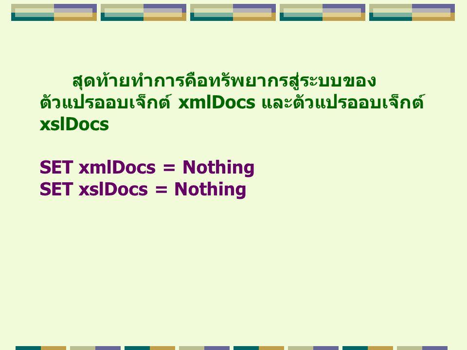 สุดท้ายทำการคือทรัพยากรสู่ระบบของ ตัวแปรออบเจ็กต์ xmlDocs และตัวแปรออบเจ็กต์ xslDocs SET xmlDocs = Nothing SET xslDocs = Nothing