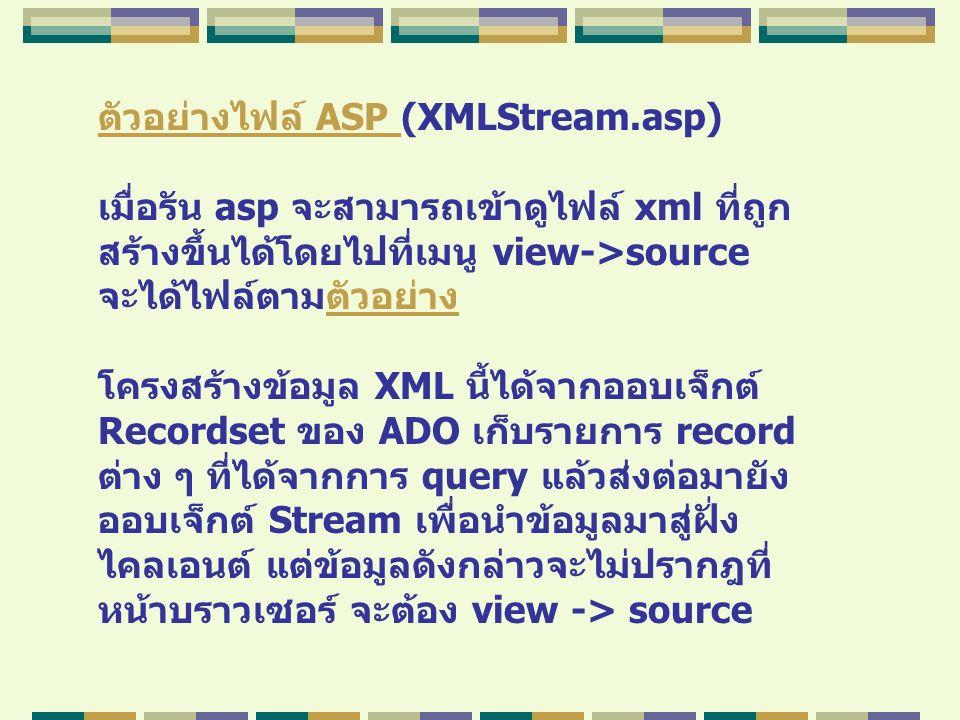 ตัวอย่างไฟล์ ASP ตัวอย่างไฟล์ ASP (XMLStream.asp) เมื่อรัน asp จะสามารถเข้าดูไฟล์ xml ที่ถูก สร้างขึ้นได้โดยไปที่เมนู view->source จะได้ไฟล์ตามตัวอย่า