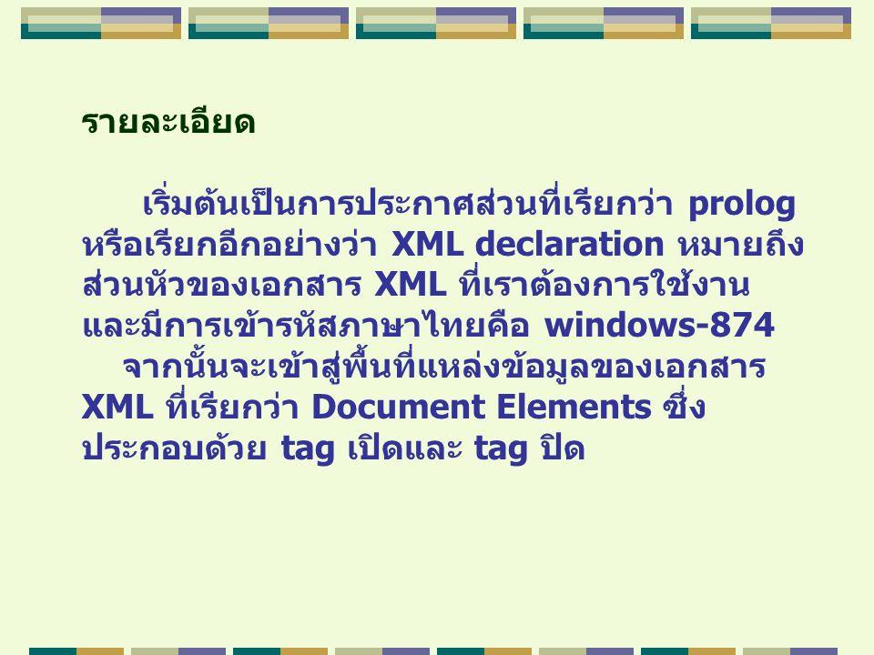 รายละเอียด เริ่มต้นเป็นการประกาศส่วนที่เรียกว่า prolog หรือเรียกอีกอย่างว่า XML declaration หมายถึง ส่วนหัวของเอกสาร XML ที่เราต้องการใช้งาน และมีการเ