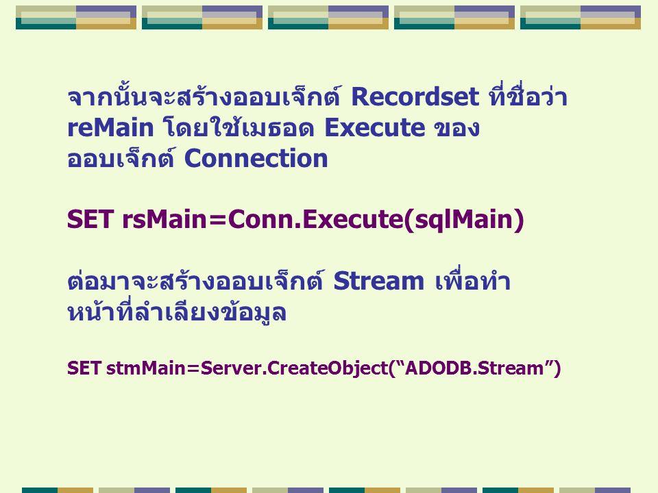 จากนั้นจะสร้างออบเจ็กต์ Recordset ที่ชื่อว่า reMain โดยใช้เมธอด Execute ของ ออบเจ็กต์ Connection SET rsMain=Conn.Execute(sqlMain) ต่อมาจะสร้างออบเจ็กต