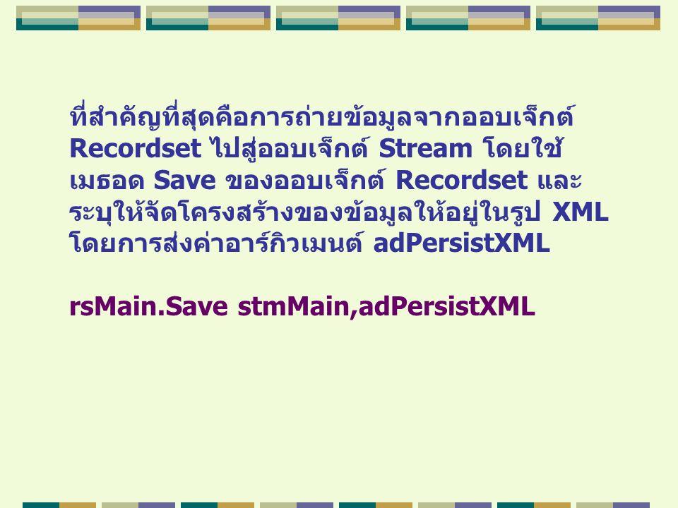 ที่สำคัญที่สุดคือการถ่ายข้อมูลจากออบเจ็กต์ Recordset ไปสู่ออบเจ็กต์ Stream โดยใช้ เมธอด Save ของออบเจ็กต์ Recordset และ ระบุให้จัดโครงสร้างของข้อมูลให