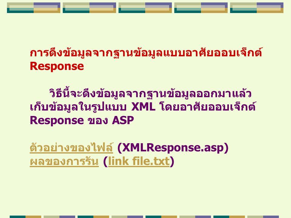 การดึงข้อมูลจากฐานข้อมูลแบบอาศัยออบเจ็กต์ Response วิธีนี้จะดึงข้อมูลจากฐานข้อมูลออกมาแล้ว เก็บข้อมูลในรูปแบบ XML โดยอาศัยออบเจ็กต์ Response ของ ASP ต