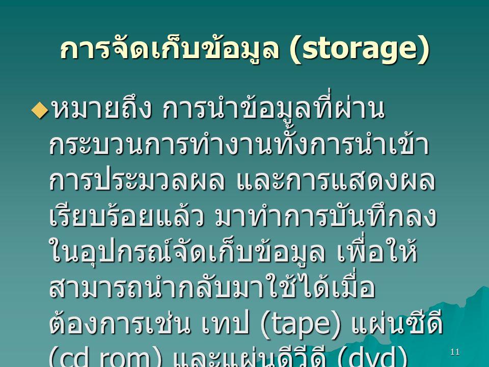 11 การจัดเก็บข้อมูล (storage)  หมายถึง การนำข้อมูลที่ผ่าน กระบวนการทำงานทั้งการนำเข้า การประมวลผล และการแสดงผล เรียบร้อยแล้ว มาทำการบันทึกลง ในอุปกรณ์จัดเก็บข้อมูล เพื่อให้ สามารถนำกลับมาใช้ได้เมื่อ ต้องการเช่น เทป (tape) แผ่นซีดี (cd rom) และแผ่นดีวีดี (dvd)
