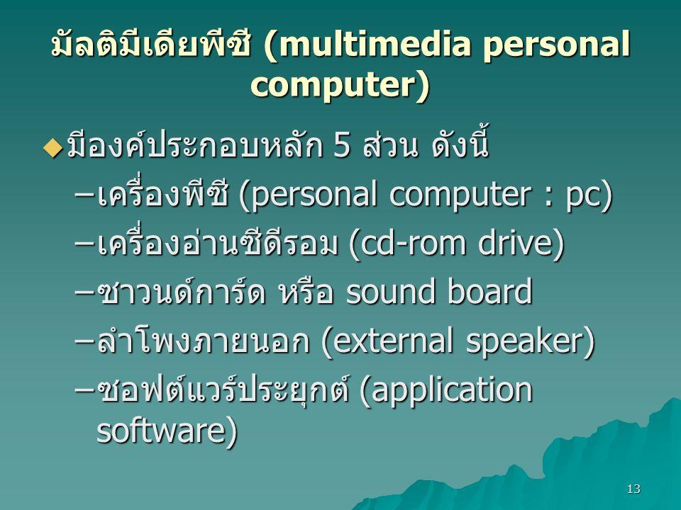 13 มัลติมีเดียพีซี (multimedia personal computer)  มีองค์ประกอบหลัก 5 ส่วน ดังนี้ – เครื่องพีซี (personal computer : pc) – เครื่องอ่านซีดีรอม (cd-rom