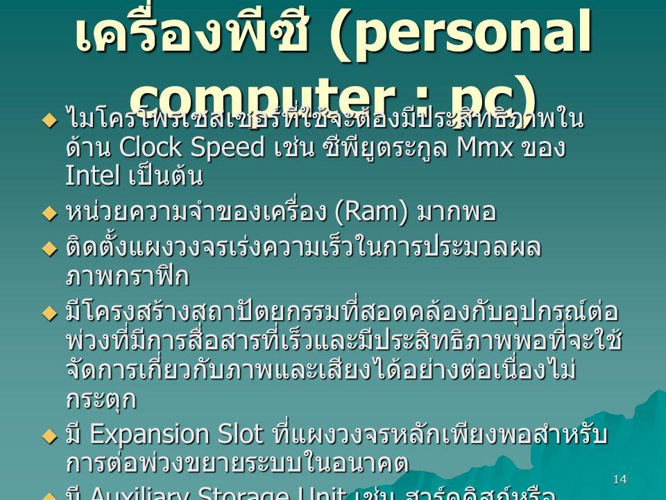 14 เครื่องพีซี (personal computer : pc)  ไมโครโพรเซสเซอร์ที่ใช้จะต้องมีประสิทธิภาพใน ด้าน Clock Speed เช่น ซีพียูตระกูล Mmx ของ Intel เป็นต้น  หน่วยความจำของเครื่อง (Ram) มากพอ  ติดตั้งแผงวงจรเร่งความเร็วในการประมวลผล ภาพกราฟิก  มีโครงสร้างสถาปัตยกรรมที่สอดคล้องกับอุปกรณ์ต่อ พ่วงที่มีการสื่อสารที่เร็วและมีประสิทธิภาพพอที่จะใช้ จัดการเกี่ยวกับภาพและเสียงได้อย่างต่อเนื่องไม่ กระตุก  มี Expansion Slot ที่แผงวงจรหลักเพียงพอสำหรับ การต่อพ่วงขยายระบบในอนาคต  มี Auxiliary Storage Unit เช่น ฮาร์ดดิสก์หรือ อุปกรณ์ชนิดอื่นที่มีขนาดความจุสูง  มีจอภาพสีและแผงวงจรควบคุมที่สามารถแสดงภาพ ที่มีความละเอียดสูง