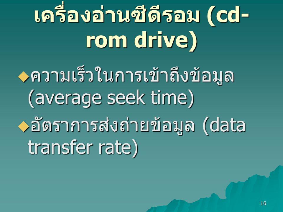 16 เครื่องอ่านซีดีรอม (cd- rom drive)  ความเร็วในการเข้าถึงข้อมูล (average seek time)  อัตราการส่งถ่ายข้อมูล (data transfer rate)