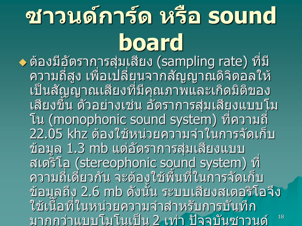 18 ซาวนด์การ์ด หรือ sound board  ต้องมีอัตราการสุ่มเสียง (sampling rate) ที่มี ความถี่สูง เพื่อเปลี่ยนจากสัญญาณดิจิตอลให้ เป็นสัญญาณเสียงที่มีคุณภาพและเกิดมิติของ เสียงขึ้น ตัวอย่างเช่น อัตราการสุ่มเสียงแบบโม โน (monophonic sound system) ที่ความถี่ 22.05 khz ต้องใช้หน่วยความจำในการจัดเก็บ ข้อมูล 1.3 mb แต่อัตราการสุ่มเสียงแบบ สเตริโอ (stereophonic sound system) ที่ ความถี่เดียวกัน จะต้องใช้พื้นที่ในการจัดเก็บ ข้อมูลถึง 2.6 mb ดังนั้น ระบบเสียงสเตอริโอจึง ใช้เนื้อที่ในหน่วยความจำสำหรับการบันทึก มากกว่าแบบโมโนเป็น 2 เท่า ปัจจุบันซาวนด์ การ์ดที่มีคุณภาพจะสามารถสนับสนุนระบบเสียง ลักษณะพิเศษได้ เช่น ระบบแสดงผลเสียงแบบ รอบทิศทาง (surround system)