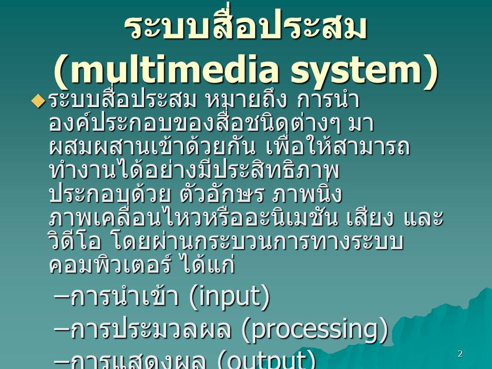 2 ระบบสื่อประสม (multimedia system)  ระบบสื่อประสม หมายถึง การนำ องค์ประกอบของสื่อชนิดต่างๆ มา ผสมผสานเข้าด้วยกัน เพื่อให้สามารถ ทำงานได้อย่างมีประสิทธิภาพ ประกอบด้วย ตัวอักษร ภาพนิ่ง ภาพเคลื่อนไหวหรืออะนิเมชัน เสียง และ วิดีโอ โดยผ่านกระบวนการทางระบบ คอมพิวเตอร์ ได้แก่ – การนำเข้า (input) – การประมวลผล (processing) – การแสดงผล (output) – การจัดเก็บข้อมูล (storage)