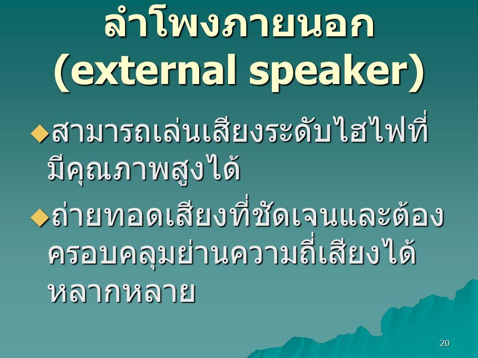 20 ลำโพงภายนอก (external speaker)  สามารถเล่นเสียงระดับไฮไฟที่ มีคุณภาพสูงได้  ถ่ายทอดเสียงที่ชัดเจนและต้อง ครอบคลุมย่านความถี่เสียงได้ หลากหลาย