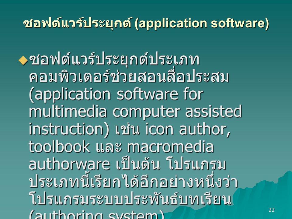 22 ซอฟต์แวร์ประยุกต์ (application software)  ซอฟต์แวร์ประยุกต์ประเภท คอมพิวเตอร์ช่วยสอนสื่อประสม (application software for multimedia computer assisted instruction) เช่น icon author, toolbook และ macromedia authorware เป็นต้น โปรแกรม ประเภทนี้เรียกได้อีกอย่างหนึ่งว่า โปรแกรมระบบประพันธ์บทเรียน (authoring system)  ซอฟต์แวร์ประยุกต์ประเภทนำเสนอสื่อ ประสม (application software for multimedia presentation) เช่น director, shockware และ flash mx เป็นต้น