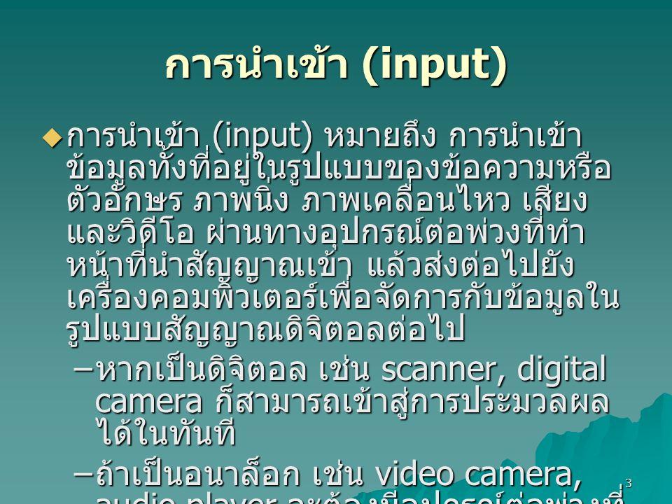 3 การนำเข้า (input)  การนำเข้า (input) หมายถึง การนำเข้า ข้อมูลทั้งที่อยู่ในรูปแบบของข้อความหรือ ตัวอักษร ภาพนิ่ง ภาพเคลื่อนไหว เสียง และวิดีโอ ผ่านท
