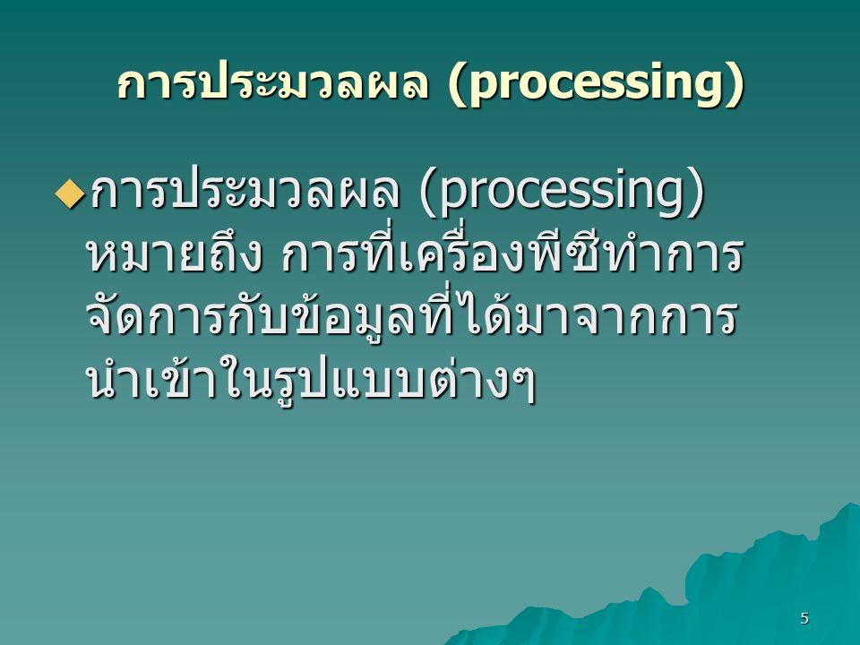 5 การประมวลผล (processing)  การประมวลผล (processing) หมายถึง การที่เครื่องพีซีทำการ จัดการกับข้อมูลที่ได้มาจากการ นำเข้าในรูปแบบต่างๆ